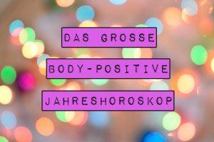 Welche großartigen, body-positiven Veränderungen hält das neue Jahr für dich bereit? Erfahre es im großen body-positiven Jahreshoroskop 2018.