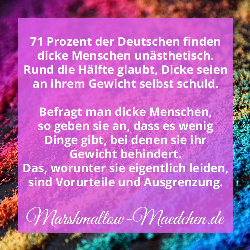 71 Prozent der Deutschen finden dicke Menschen unästhetisch. Rund die Hälfte glaubt, Dicke seien selbst an ihrem Gewicht schuld. Befragt man dicke Menschen, so geben sie an, dass es wenig Dinge gibt, bei denen sie ihr gewicht behindert. Das, worunter sie eigentlich leiden, sind Vorurteile und Ausgrenzung. | Zitat | Body Positivity und Selbstliebe | Marshmallow Mädchen